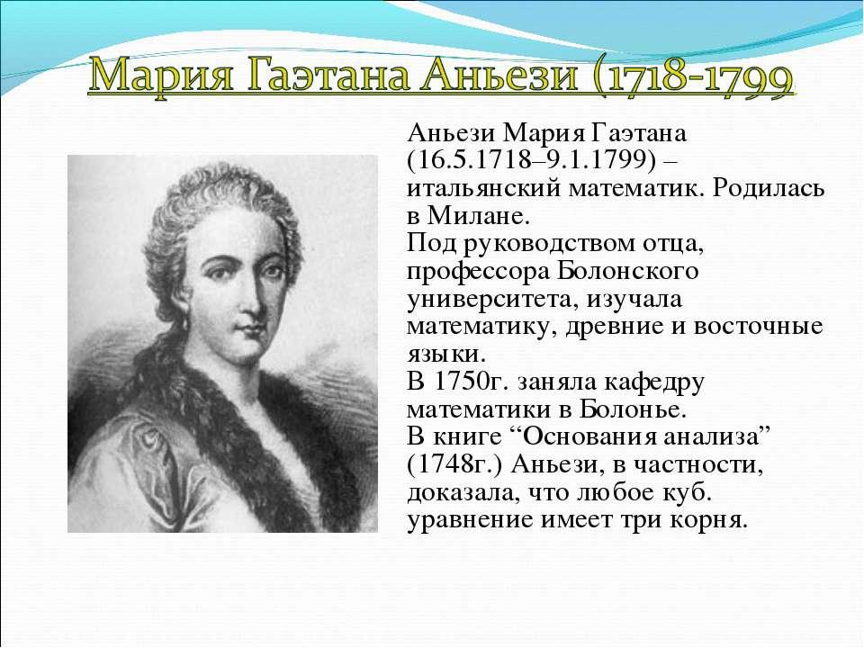 Аньези Мария Гаэтана (16.5.1718–9.1.1799) –итальянский математик. Родилась в ...