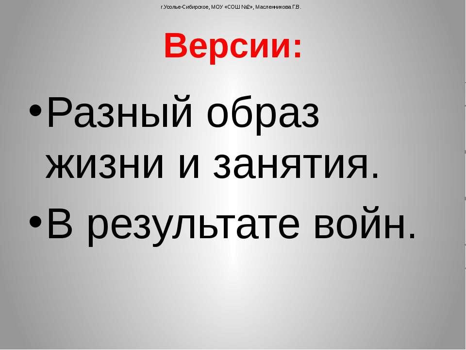 Версии: Разный образ жизни и занятия. В результате войн. г.Усолье-Сибирское, ...