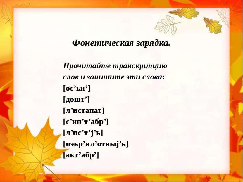 Фонетическая зарядка. Прочитайте транскрипцию слов и запишите эти слова: [ос'...