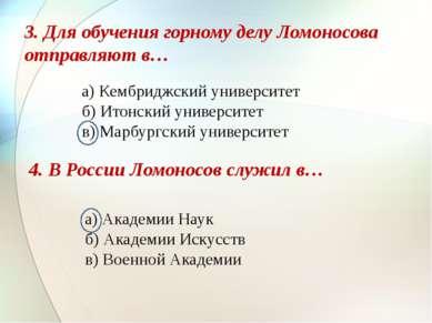 3. Для обучения горному делу Ломоносова отправляют в… а) Кембриджский универс...