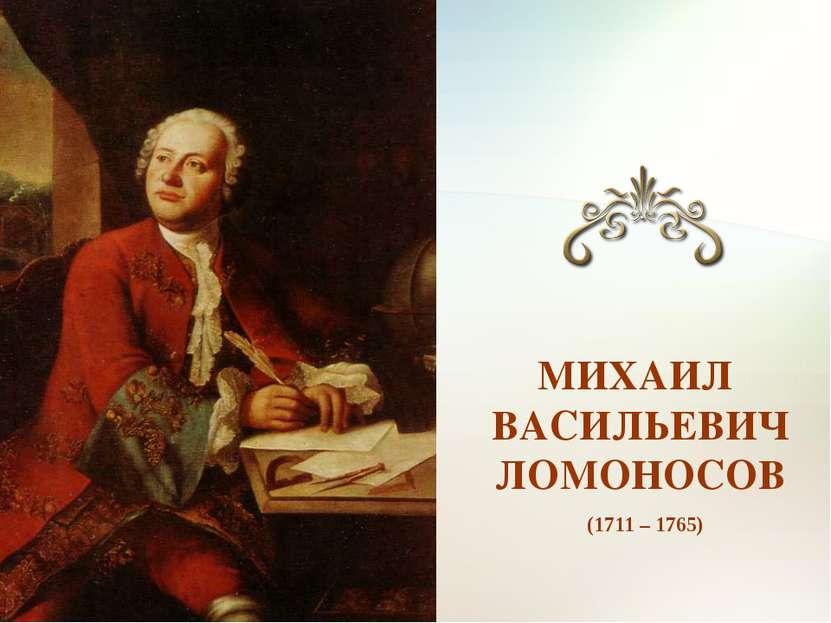(1711 – 1765) МИХАИЛ ВАСИЛЬЕВИЧ ЛОМОНОСОВ