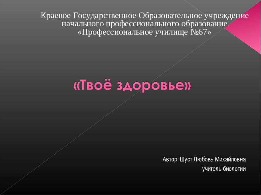 Автор: Шуст Любовь Михайловна учитель биологии Краевое Государственное Образо...