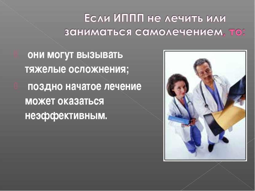 они могут вызывать тяжелые осложнения; поздно начатое лечение может оказаться...