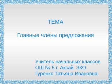 ТЕМА Главные члены предложения Учитель начальных классов ОШ № 5 г. Аксай ЗКО ...