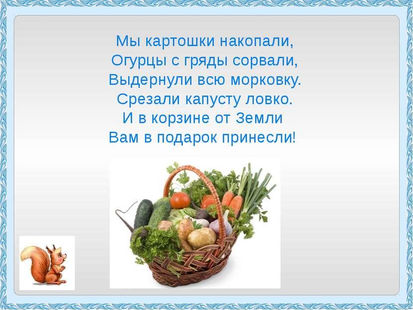 Мы картошки накопали, Огурцы с гряды сорвали, Выдернули всю морковку. Срезали...