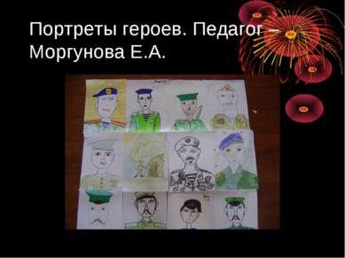 Портреты героев. Педагог – Моргунова Е.А.