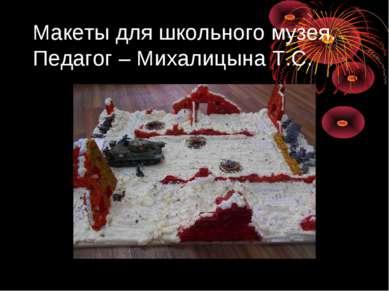 Макеты для школьного музея. Педагог – Михалицына Т.С.