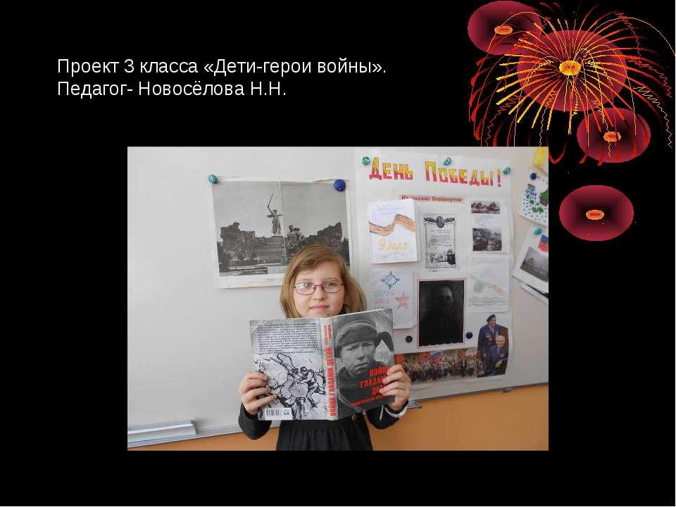 Проект 3 класса «Дети-герои войны». Педагог- Новосёлова Н.Н.