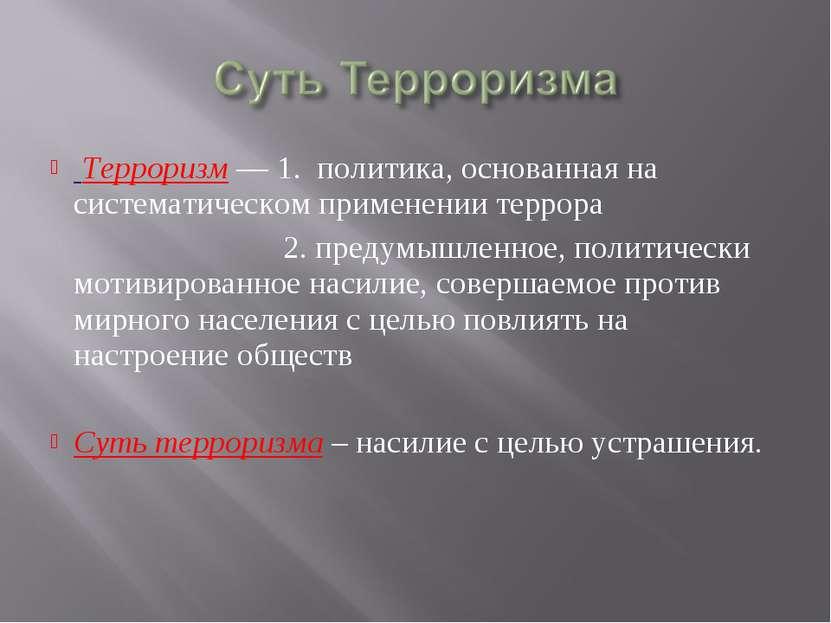 Терроризм — 1. политика, основанная на систематическом применении террора 2. ...
