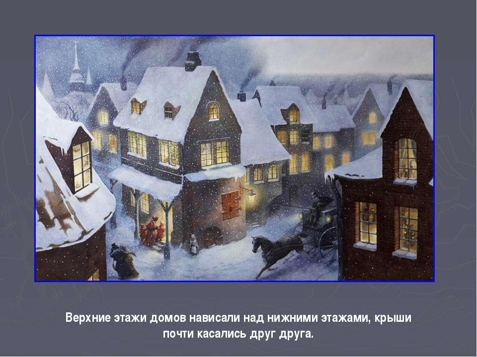 Верхние этажи домов нависали над нижними этажами, крыши почти касались друг д...