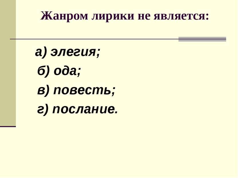 Жанром лирики не является: а) элегия; б) ода; в) повесть; г) послание.