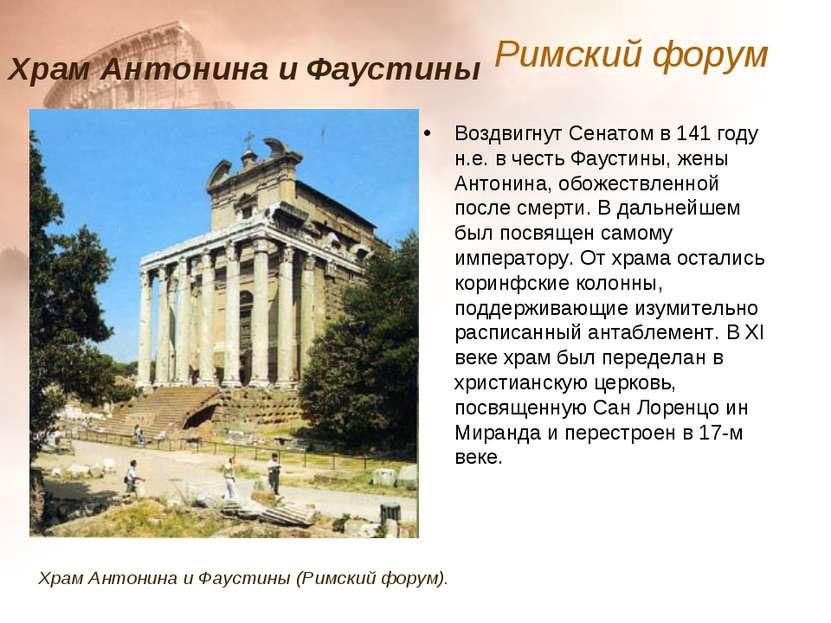 Воздвигнут Сенатом в 141 году н.е. в честь Фаустины, жены Антонина, обожествл...