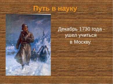 Путь в науку Декабрь 1730 года - ушел учиться в Москву.