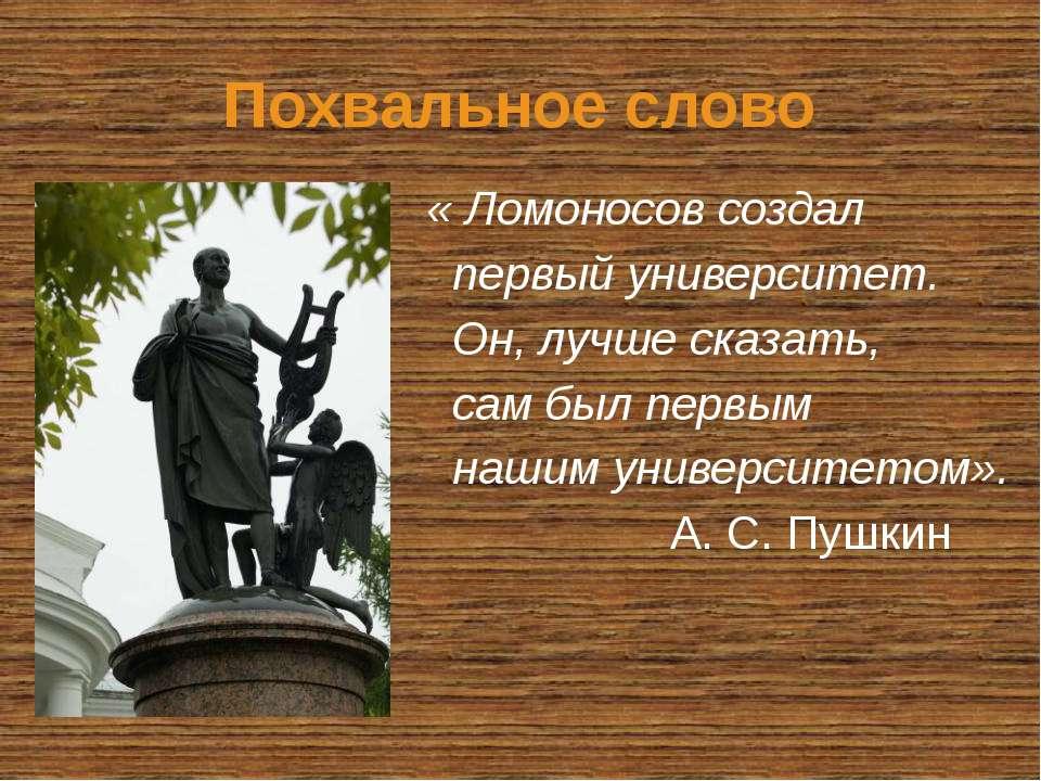 Похвальное слово « Ломоносов создал первый университет. Он, лучше сказать, са...
