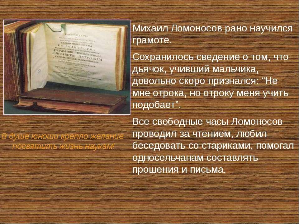 Михаил Ломоносов рано научился грамоте. Сохранилось сведение о том, что дьячо...