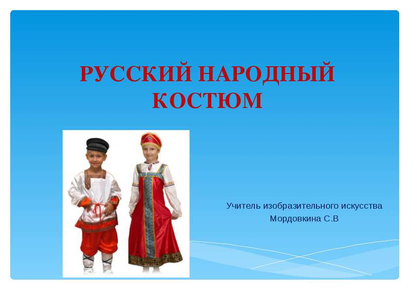 РУССКИЙ НАРОДНЫЙ КОСТЮМ Учитель изобразительного искусства Мордовкина С.В