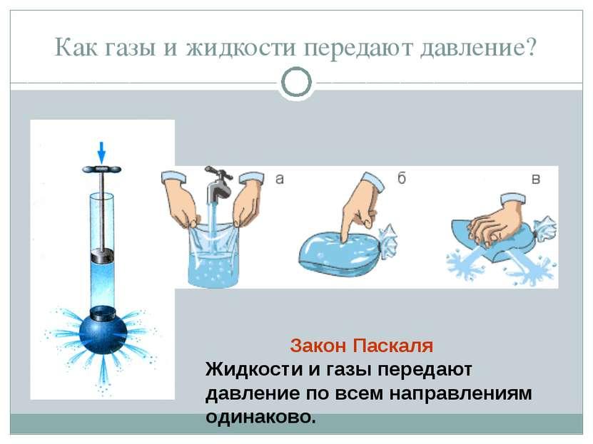 Как газы и жидкости передают давление? Закон Паскаля Жидкости и газы передают...