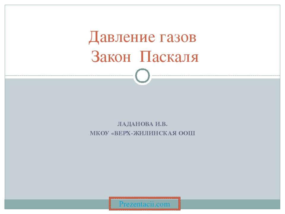 ЛАДАНОВА И.В. МКОУ «ВЕРХ-ЖИЛИНСКАЯ ООШ Давление газов Закон Паскаля