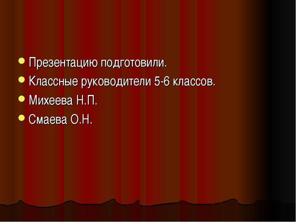 Презентацию подготовили. Классные руководители 5-6 классов. Михеева Н.П. Смае...
