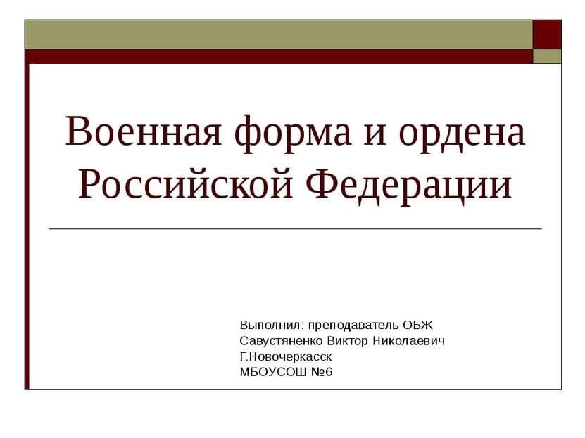 Военная форма и ордена Российской Федерации Выполнил: преподаватель ОБЖ Савус...