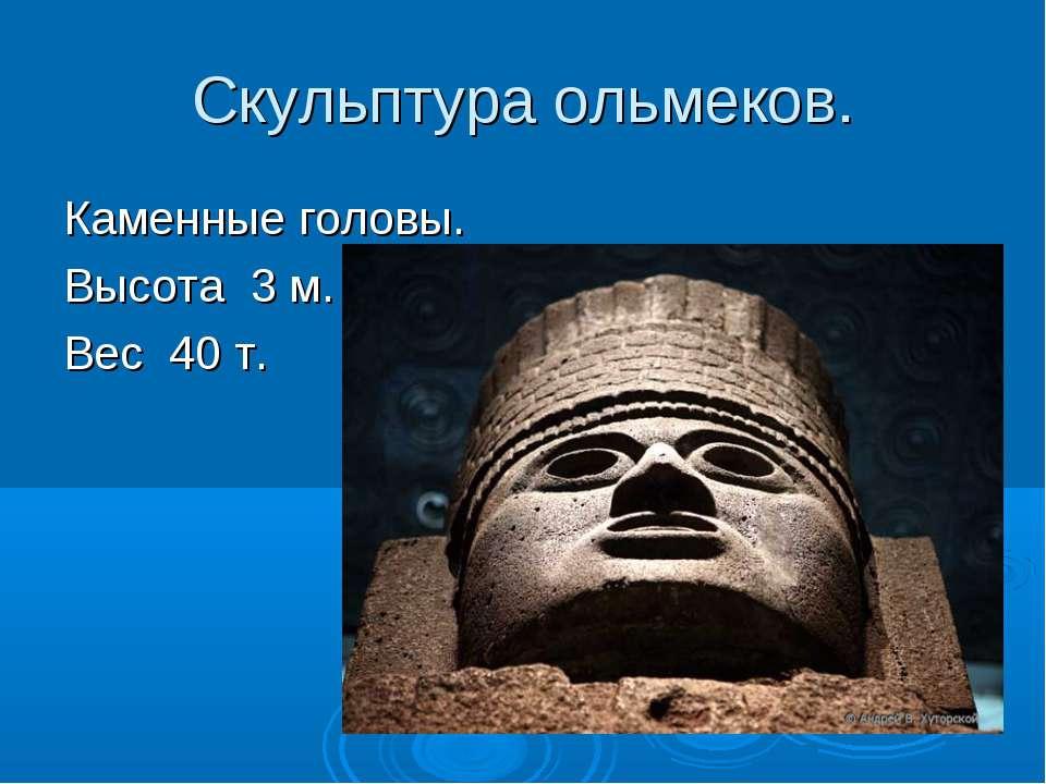 Скульптура ольмеков. Каменные головы. Высота 3 м. Вес 40 т.