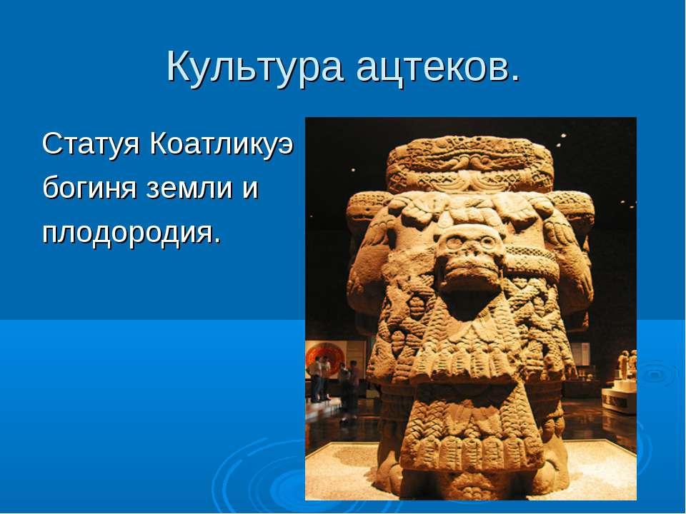Культура ацтеков. Статуя Коатликуэ богиня земли и плодородия.
