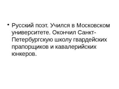Русский поэт. Учился в Московском университете. Окончил Санкт-Петербургскую ш...