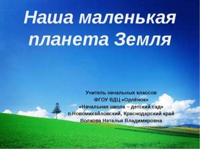 Наша маленькая планета Земля Учитель начальных классов ФГОУ ВДЦ «Орлёнок» «На...
