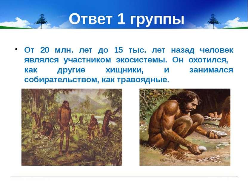 Ответ 1 группы От 20 млн. лет до 15 тыс. лет назад человек являлся участником...