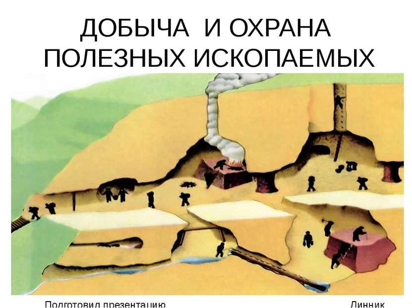 ДОБЫЧА И ОХРАНА ПОЛЕЗНЫХ ИСКОПАЕМЫХ Подготовил презентацию Линник Андрей 3 А