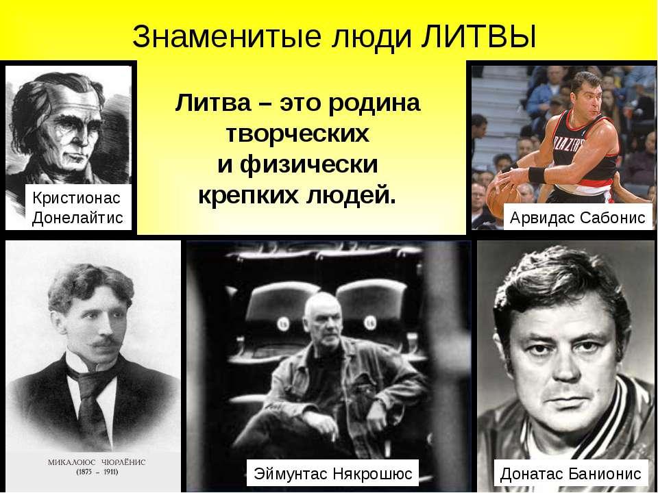 Знаменитые люди ЛИТВЫ Литва – это родина творческих и физически крепких людей...