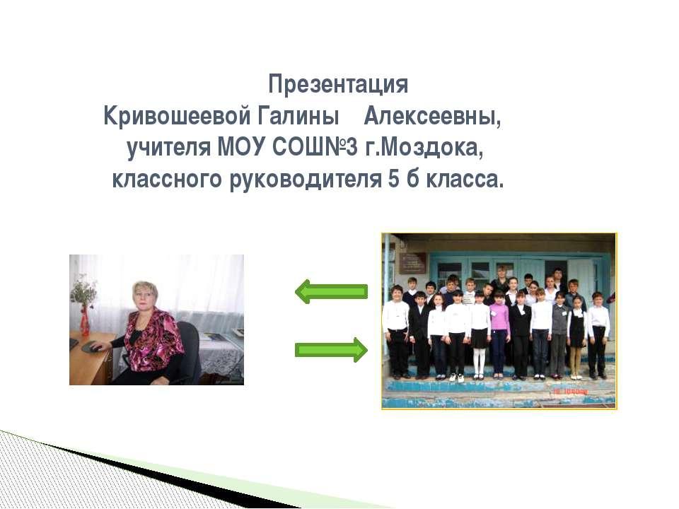 Презентация Кривошеевой Галины Алексеевны, учителя МОУ СОШ№3 г.Моздока, класс...