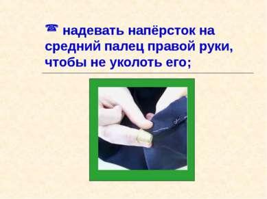 надевать напёрсток на средний палец правой руки, чтобы не уколоть его;