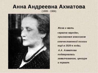 Анна Андреевна Ахматова (1889 - 1966) Жена и мать «врагов народа», признанная...