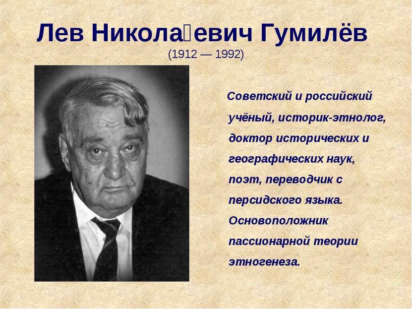 Лев Никола евич Гумилёв (1912 — 1992) Советский и российский учёный, историк-...