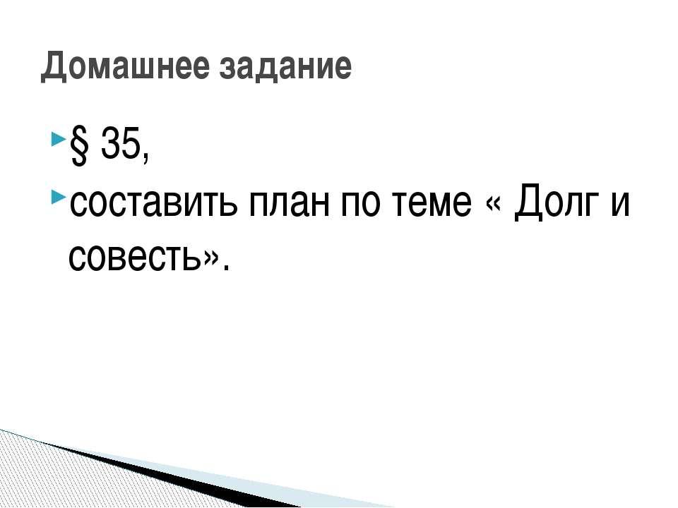 § 35, составить план по теме « Долг и совесть». Домашнее задание