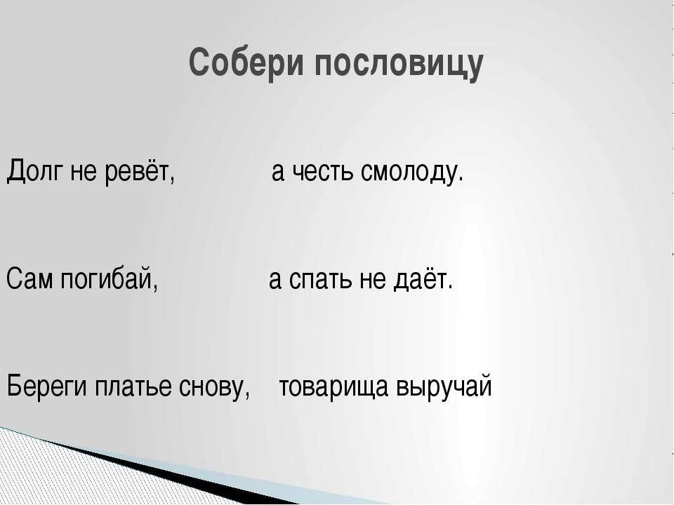 Собери пословицу Долг не ревёт, а честь смолоду. Сам погибай, а спать не даёт...