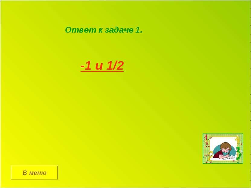 Ответ к задаче 1. -1 и 1/2 В меню