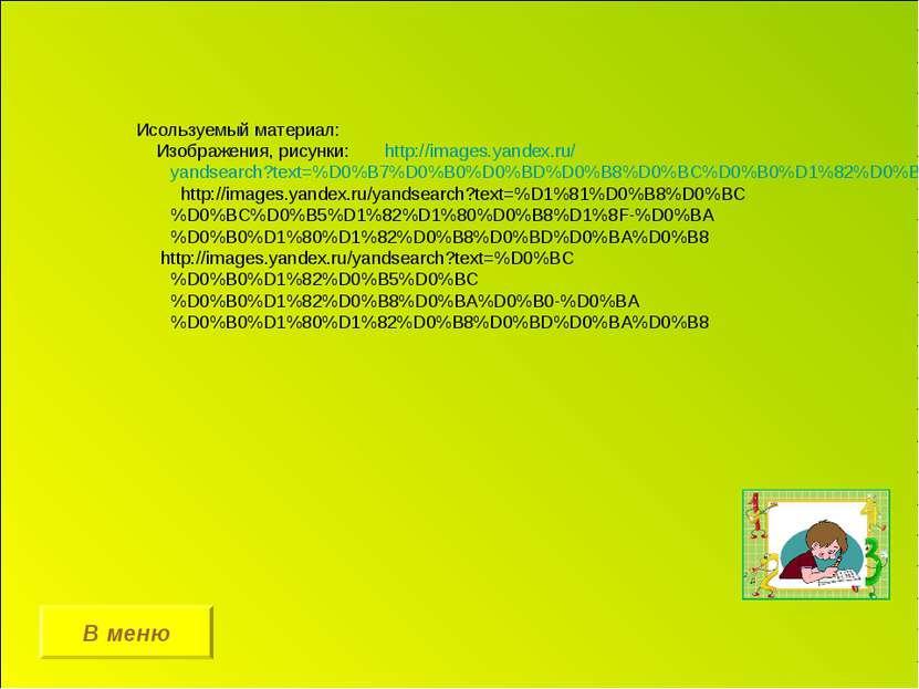 В меню Исользуемый материал: Изображения, рисунки: http://images.yandex.ru/ya...