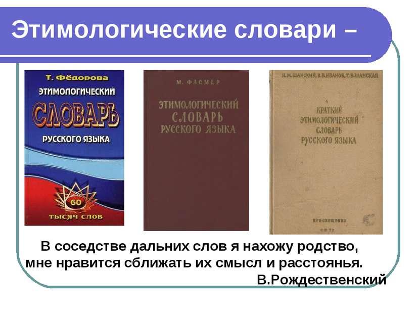 Этимологические словари – В соседстве дальних слов я нахожу родство, мне нрав...
