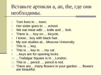 Вставьте артикли a, an, the, где они необходимы. Tom lives in ... town. Her s...
