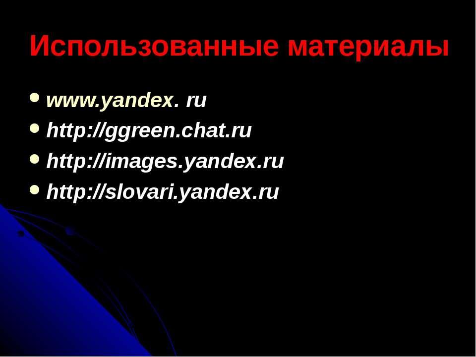 Использованные материалы www.yandex. ru http://ggreen.chat.ru http://images.y...