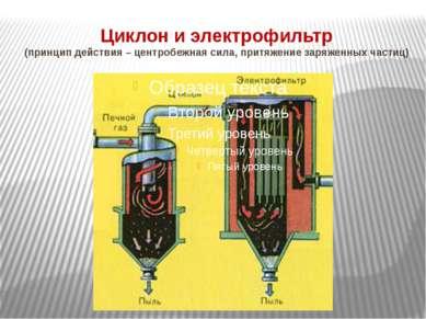 Циклон и электрофильтр (принцип действия – центробежная сила, притяжение заря...