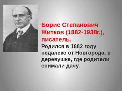 Борис Степанович Житков (1882-1938г.), писатель. Родился в 1882 году недалеко...
