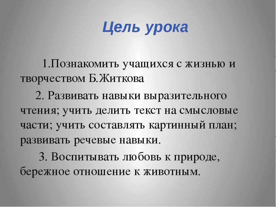 Цель урока 1.Познакомить учащихся с жизнью и творчеством Б.Житкова 2. Развива...