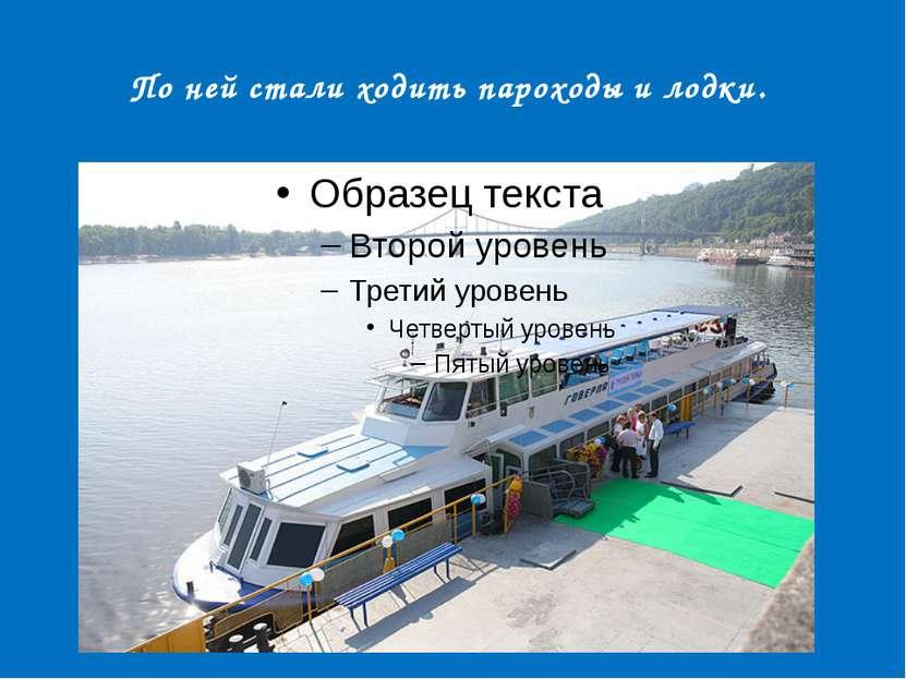 По ней стали ходить пароходы и лодки.