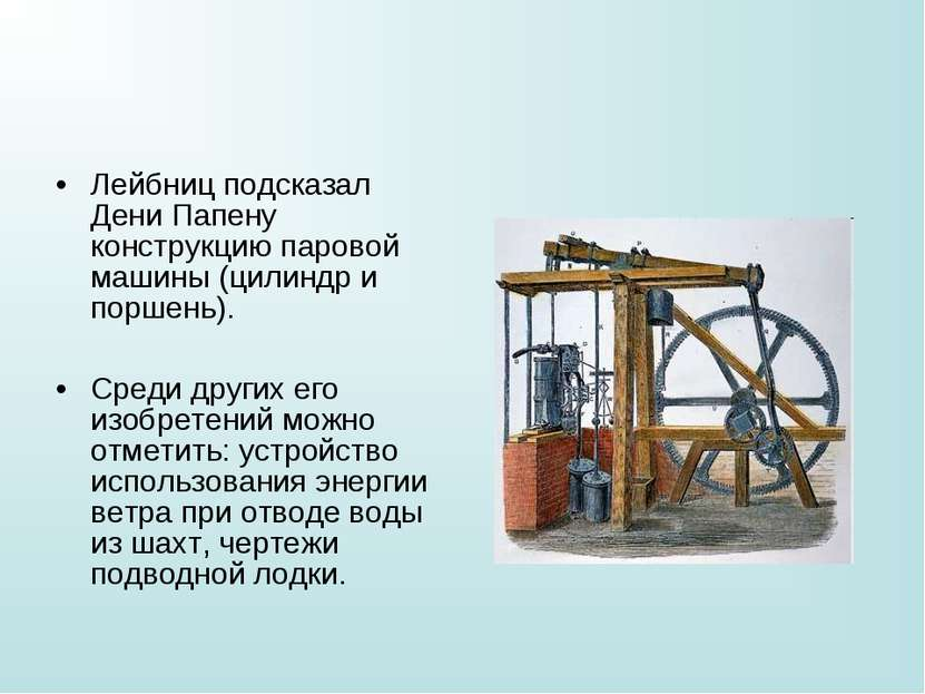 Лейбниц подсказал Дени Папену конструкцию паровой машины (цилиндр и поршень)....