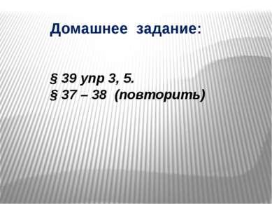 Домашнее задание: § 39 упр 3, 5. § 37 – 38 (повторить)