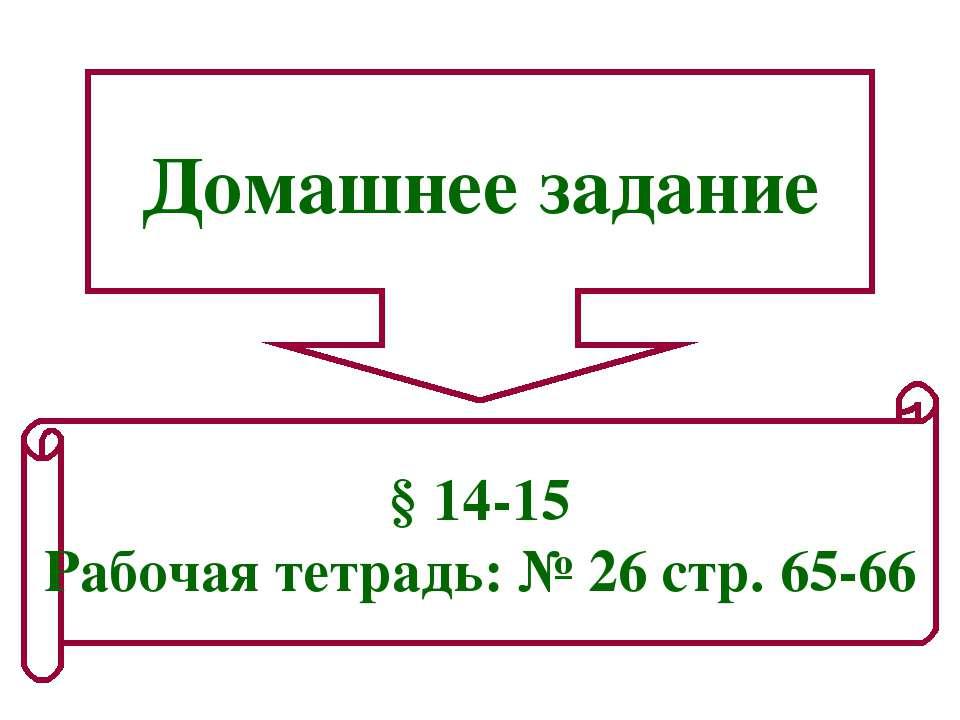Домашнее задание § 14-15 Рабочая тетрадь: № 26 стр. 65-66