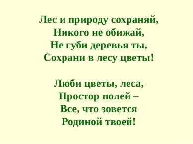 Лес и природу сохраняй, Никого не обижай, Не губи деревья ты, Сохрани в лесу ...
